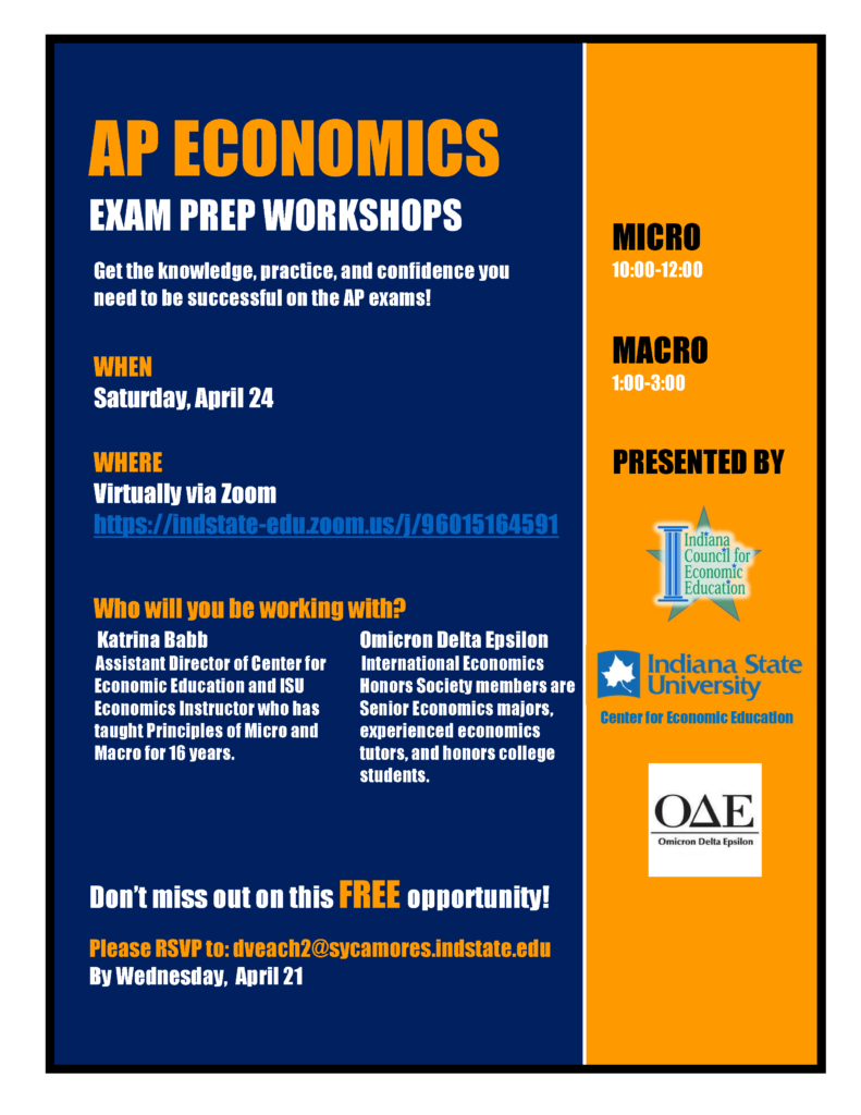 AP ECONOMICS EXAM PREP WORKSHOPS Get the knowledge, practice, and confidence you need to be successful on the AP exams! WHEN Saturday, April 24 WHERE Virtually via Zoom https://indstate-edu.zoom.us/j/96015164591